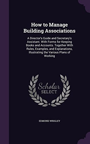 How to Manage Building Associations: A Director's Guide and Secretary's Assistant. With Forms for Keeping Books and Accounts. Together With Rules, ... Illustrating the Various Plans of Working