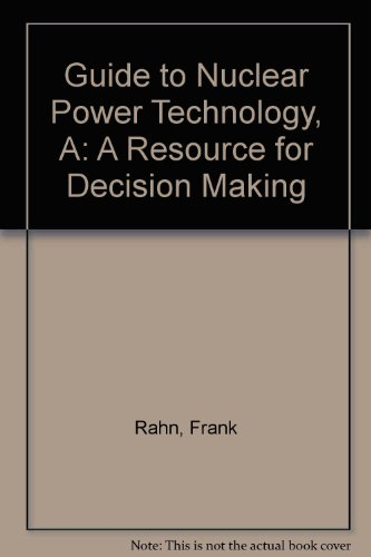 A Guide to Nuclear Power Technology: A Resource for Decision Making