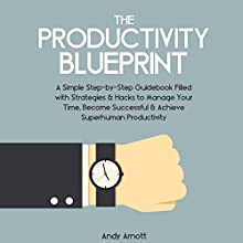 The Productivity Blueprint: A Simple Step-by-Step Guidebook Filled with Strategies and Hacks to Manage Your Time, Become Successful and Achieve Superhuman Productivity (       UNABRIDGED) by Andy Arnott Narrated by Nathan Dunford