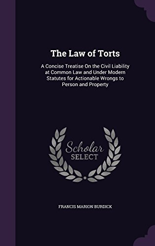 The Law of Torts: A Concise Treatise On the Civil Liability at Common Law and Under Modern Statutes for Actionable Wrongs to Person and Property