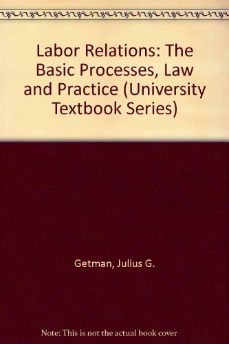 Labor Relations: The Basic Processes, Law and Practice (University Textbook Series)