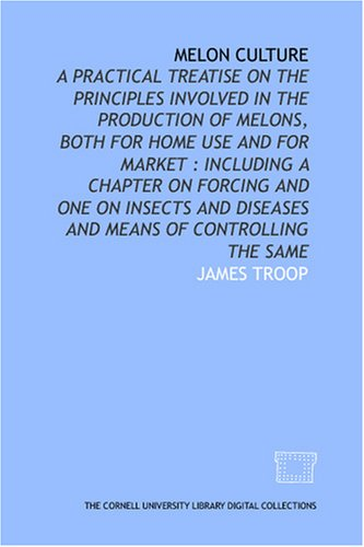 Melon culture: a practical treatise on the principles involved in the production of melons, both for home use and for market : including a chapter on ... diseases and means of controlling the same