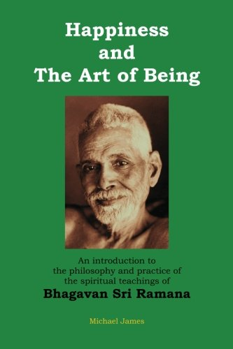 Happiness and the Art of Being: An introduction to the philosophy and practice of the spiritual teachings of Bhagavan Sri Ramana (Second Edition)