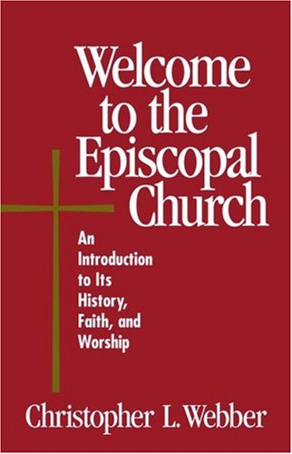 Welcome to the Episcopal Church: An Introduction to Its History, Faith, and Worship, Christopher L. Webber, Frank T., III Griswold