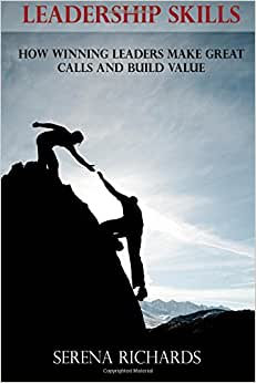 Leadership Skills: How Winning Leaders Make Great Calls And Build Value: How To Lead Effectively, Efficiently And Vocally, In A Way People Will Follow (Leadership Coaching) (Volume 2)