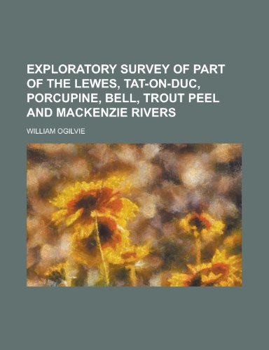 Exploratory Survey of Part of the Lewes, Tat-On-Duc, Porcupine, Bell, Trout Peel and MacKenzie Rivers