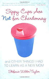 Sippy Cups Are Not for Chardonnay: And Other Things I Had to Learn as a Mom from Gallery Books