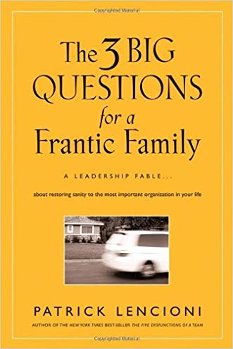 The Three Big Questions for a Frantic Family: A Leadership FableAbout Restoring Sanity To The Most Important Organization In Your Life