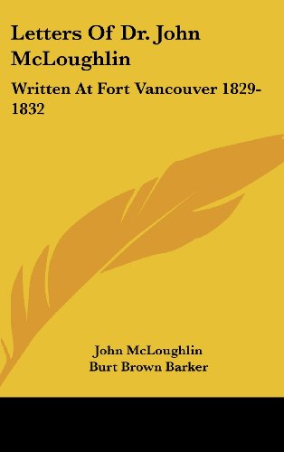 Letters of Dr. John McLoughlin: Written at Fort Vancouver 1829-1832