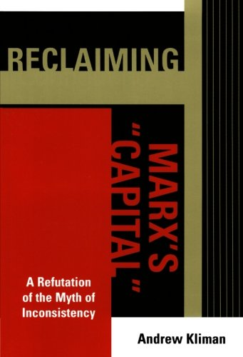 Reclaiming Marx's 'Capital': A Refutation of the Myth of Inconsistency (The Raya Dunayevskaya Series in Marxism and Humanism)