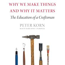 Why We Make Things and Why It Matters: The Education of a Craftsman (       UNABRIDGED) by Peter Korn Narrated by Traber Burns