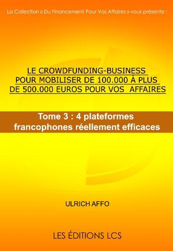 Couverture du livre LE CROWDFUNDING-BUSINESS POUR MOBILISER DE 100.000 à PLUS DE 500.000 EUROS POUR VOS AFFAIRES. Tome 3 : 4 plateformes francophones réellement efficaces