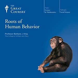 Roots of Human Behavior  by The Great Courses Narrated by Professor Barbara J. King