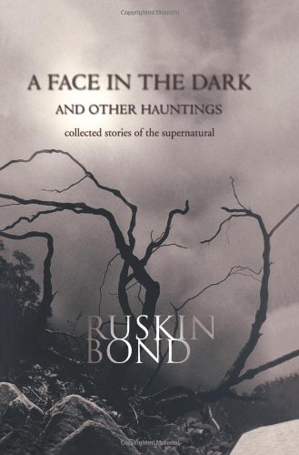 A Face in the Dark and Other Hauntings: Collected Stories of the Supernatural, by Ruskin Bond