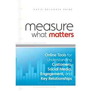 Measure What Matters: Online Tools for Understanding Customers, Social Media, Engagement, and Key Relationships | [Katie Delahaye Paine]