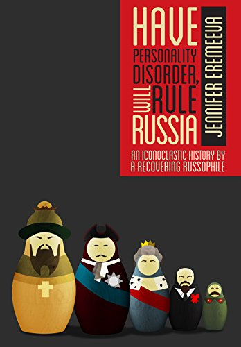Jennifer Eremeeva - Have Personality Disorder, Will Rule Russia: An Iconoclastic History by a Recovering Russophile