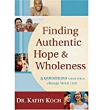 [ FINDING AUTHENTIC HOPE & WHOLENESS: 5 QUESTIONS THAT WILL CHANGE YOUR LIFE ] By Koch, Kathy ( Author) 2005 [ Paperback ]