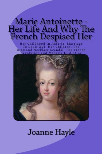 Marie Antoinette - Her Life And Why The French Despised Her: Her Childhood In Austria, Marriage To Louis XVI, Her Children, The Diamond Necklace Scandal, The French Revolution and Madame Guillotine PDF