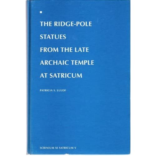 Ridge-Pole Statues From the Late Archaic Temple at Satricum (Satricum Volume) Patricia S. Lulof