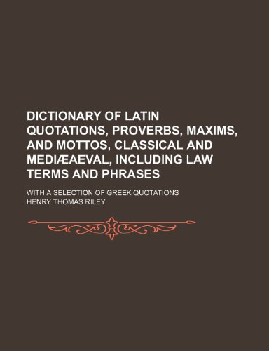 Dictionary of Latin quotations, proverbs, maxims, and mottos, classical and medi aeval, including law terms and phrases; With a selection of Greek quotations