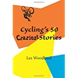 Cycling's 50 Craziest Storiesby Les Woodland