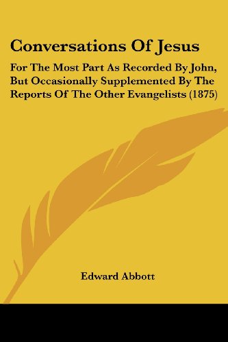 Conversations of Jesus: For the Most Part as Recorded by John, But Occasionally Supplemented by the Reports of the Other Evangelists (1875)