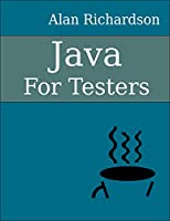 Java For Testers: Learn Java fundamentals fast Front Cover