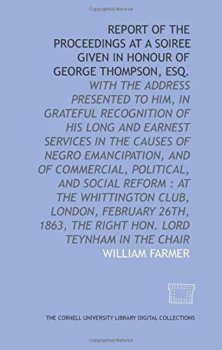 Report of the proceedings at a soiree given in honour of George Thompson, esq.: with the address presented to him, in grateful recognition of his long ... February 26th, 1863, the Right Hon. Lord Te