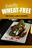 Totally Wheat Free - No Cook Lunch Recipes: Wheat Free Cooking for the Wheat Free Grain Free, Wheat Free Dairy Free lifestyle