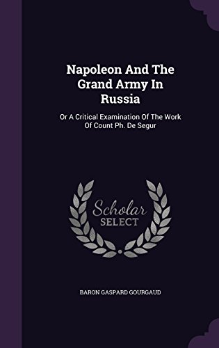 Napoleon And The Grand Army In Russia: Or A Critical Examination Of The Work Of Count Ph. De Segur
