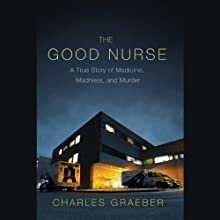 The Good Nurse: A True Story of Medicine, Madness, and Murder Audiobook by Charles Graeber Narrated by Will Collyer