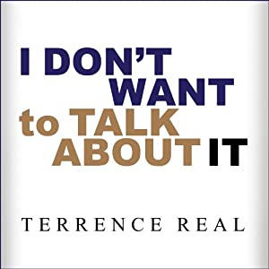 I Don't Want to Talk About It: Overcoming the Secret Legacy of Male Depression | [Terrence Real]