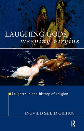 Laughing Gods, Weeping Virgins: Laughter in the History...