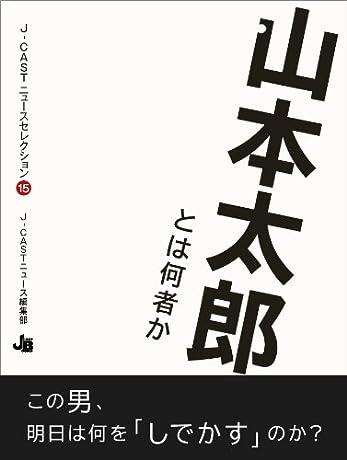 山本太郎とは何者か (J-CASTニュースセレクション)