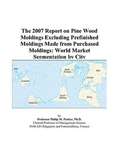 The 2007 Report on Pine Wood Moldings Excluding Prefinished Moldings Made from Purchased Moldings: World Market Segmentation by City