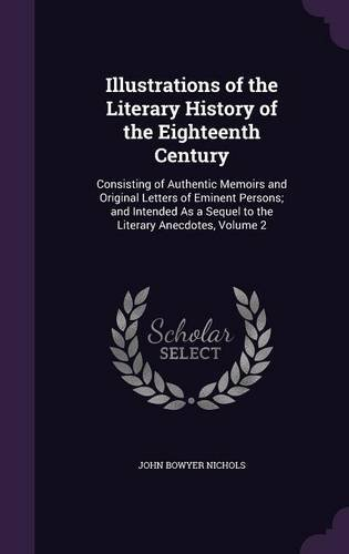 Illustrations of the Literary History of the Eighteenth Century: Consisting of Authentic Memoirs and Original Letters of Eminent Persons; and Intended As a Sequel to the Literary Anecdotes, Volume 2