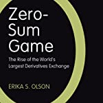 Zero-Sum Game: The Rise of the World's Largest Derivatives Exchange | Erika S. Olson