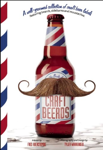 Craft Beerds: A Well-Groomed Collection of Craft Beer Labels with 'staches, 'burns, Beards and All Lengths in Between by Fred Abercrombie