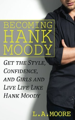 Becoming Hank Moody: Get the Style, Confidence, and Girls and Live Life Like Hank Moody by L A Moore (2013-12-18)