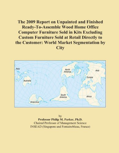 The 2009 Report on Unpainted and Finished Ready-To-Assemble Wood Home Office Computer Furniture Sold in Kits Excluding Custom Furniture Sold at Retail ... Customer: World Market Segmentation by City