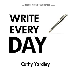 Write Every Day: How to Write Faster, and Write More (Rock Your Writing) | [Cathy Yardley]