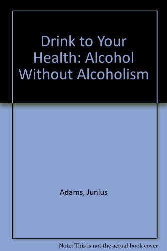 Drink To Your Health: Alcohol Without Alcoholism