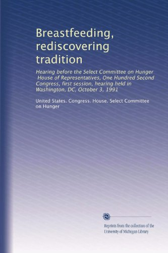 Breastfeeding, Rediscovering Tradition: Hearing Before The Select Committee On Hunger, House Of Representatives, One Hundred Second Congress, First ... Held In Washington, Dc, October 3, 1991 front-678376