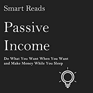 Passive Income: Do What You Want When You Want and Make Money While You Sleep Hörbuch von  Smart Reads Gesprochen von: Steve Edwards