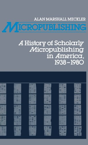 Micropublishing: A History of Scholarly Micropublishing in America, 1938-1980 (Contributions in Librarianship and Inform
