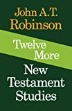 Twelve More New Testament Studies (0334016932) by Robinson, John A. T.