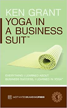 Yoga In A Business Suit: Everything I Learned About Business, I Learned In Yoga