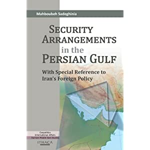 Security Arrangements in the Persian Gulf: With Special Reference to Irans Foreign Policy  By Dr Mahboubeh Sadeghinia