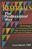 Referrals: The Professional Way (10 Strategies For Networking With High-Net-Worth Clients And Centers Of Influence) (10 Strategies For Networking With High-Net-Worth Clients And Centers Of Influence)