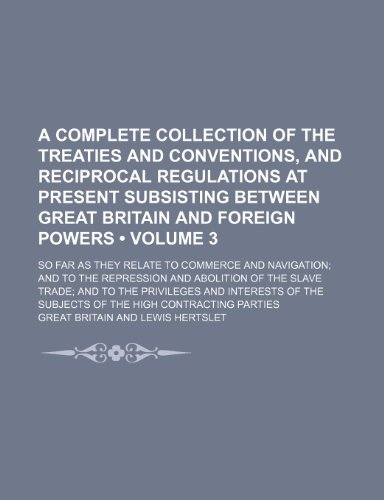 A complete collection of the treaties and conventions, and reciprocal regulations at present subsisting between Great Britain and foreign powers ... to the repression and abolition of the slave